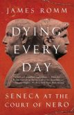 Book Cover Image. Title: Dying Every Day:  Seneca at the Court of Nero, Author: James  Romm