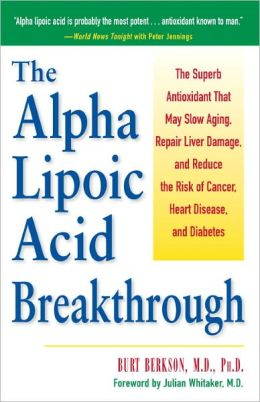 The Alpha Lipoic Acid Breakthrough: The Superb Antioxidant That May Slow Aging, Repair Liver Damage, and Reduce the Risk of Cancer, Heart Disease, and Diabetes