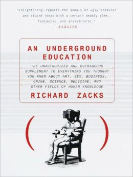 Underground Education: The Unauthorized and Outrageous Supplement to Everything You Thought You Knew about Art, Sex, Business, Crime, Science, Medicine, and other Fields of Human Knowledge