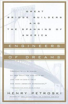 Engineers of Dreams: Great Bridge Builders and the Spanning of America