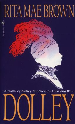 Dolley: A Novel of Dolley Madison in Love and War