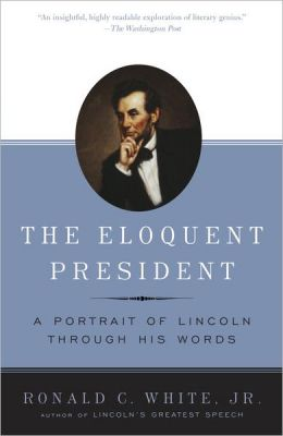 The Eloquent President: A Portrait of Lincoln Through His Words