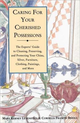 Caring for Your Cherished Possessions: The Experts' Guide to Cleaning, Preserving, and Protecting Your China, Silver, F urniture, Clothing, Paintings