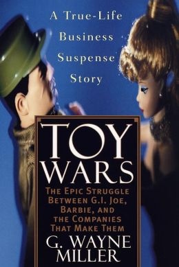 Toy Wars: The Epic Struggle Between G.I. Joe, Barbie, and the Companies That Make Them