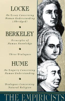The Empiricists: Locke: Concerning Human Understanding; Berkeley: Principles of Human Knowledge & 3 Dialogues; Hume: Concerning Human Understanding & Concerning Natural Religio