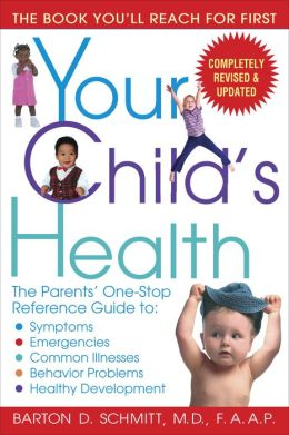 Your Child's Health: The Parents' One-Stop Reference Guide to: Symptoms, Emergencies, Common Illnesse s, Behavior Problems, and Healthy Development