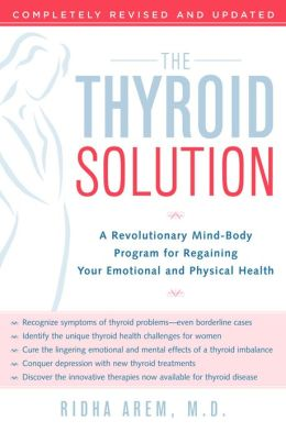 The Thyroid Solution: A Revolutionary Mind-Body Program for Regaining Your Emotional and Physical Heal th