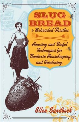 Slug Bread and Beheaded Thistles: Amusing and Useful Techniques for Nontoxic Housekeeping and Gardening