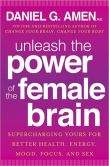 Book Cover Image. Title: Unleash the Power of the Female Brain:  Supercharging Yours for Better Health, Energy, Mood, Focus, and Sex, Author: Daniel G. Amen