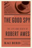 Book Cover Image. Title: The Good Spy:  The Life and Death of Robert Ames, Author: Kai Bird