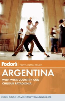 Fodor's Argentina, 7th Edition with Wine Country and Chilean Patagonia