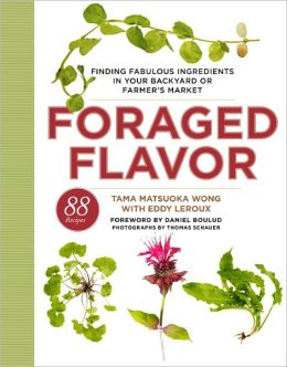 Foraged Flavor: Finding Fabulous Ingredients in Your Backyard or Farmer's Market, with 88 Recipes