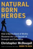 Book Cover Image. Title: Natural Born Heroes:  How a Daring Band of Misfits Mastered the Lost Secrets of Strength and Endurance, Author: Christopher McDougall