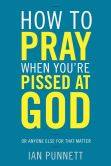 Book Cover Image. Title: How to Pray When You're Pissed at God:  Or Anyone Else for That Matter, Author: Ian Punnett