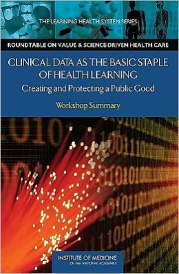 Clinical Data as the Basic Staple of Health Learning: Creating and Protecting a Public Good: Workshop Summary