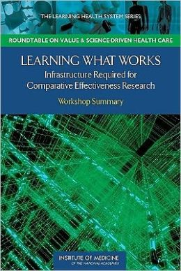 Learning What Works: Infrastructure Required for Comparative Effectiveness Research: Workshop Summary