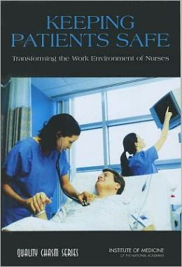 Keeping Patients Safe: Transforming the Work Environment of Nurses