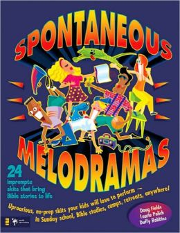 Spontaneous Melodramas: 24 Impromptu Skits That Bring Bible Stories to Life