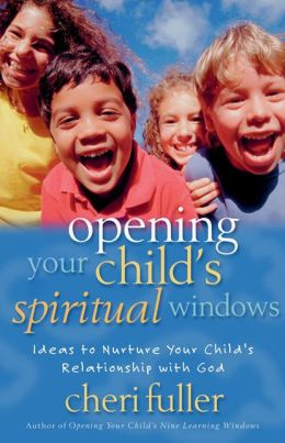 Opening Your Child's Spiritual Windows: Ideas to Nurture Your Child's Relationship with God