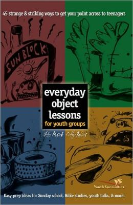 Everyday Object Lessons for Youth Groups: 45 Strange & Striking Ways to Get Your Point Across to Teenagers