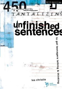 Unfinished Sentences: 450 Tantalizing Unfinished Sentences to Get Teenagers Talking & Thinking