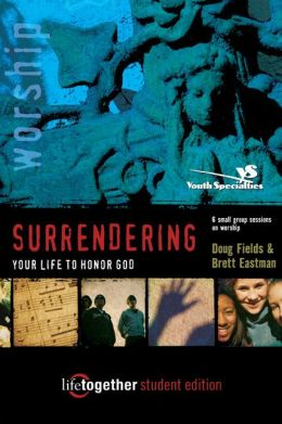 SURRENDERING Your Life to Honor God - Student Edition: 6 Small Group Sessions on Worship