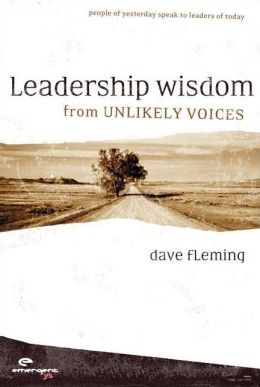 Leadership Wisdom from Unlikely Voices: People of Yesterday Speak to Leaders of Today