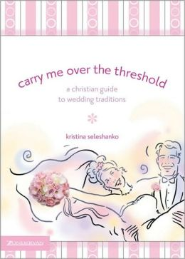 Carry Me over the Threshold: A Christian Guide to Wedding Traditions