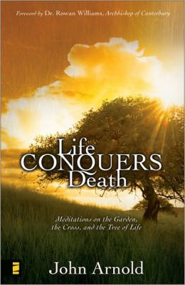 Life Conquers Death: Meditations on the Garden, the Cross, and the Tree of Life