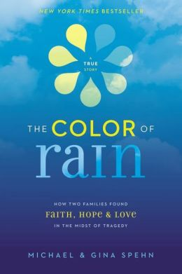 The Color of Rain: How Two Families Found Faith, Hope, and Love in the Midst of Tragedy Michael Spehn and Gina Spehn