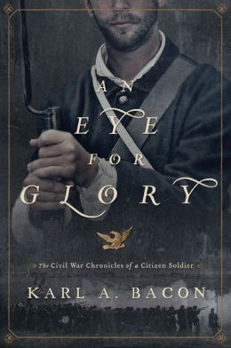 An Eye for Glory: The Civil War Chronicles of a Citizen Soldier