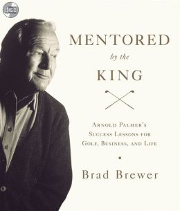 Mentored by the King: Arnold Palmer's Success Lessons for Golf, Business, and Life