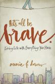 Book Cover Image. Title: Let's All Be Brave:  Living Life with Everything You Have, Author: Annie F. Downs