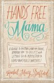 Book Cover Image. Title: Hands Free Mama:  A Guide to Putting Down the Phone, Burning the To-Do List, and Letting Go of Perfection to Grasp What Really Matters!, Author: Rachel Macy Stafford