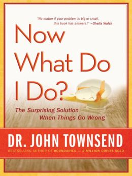 Now What Do I Do?: The Surprising Solution When Things Go Wrong John Townsend