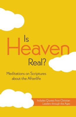 Is Heaven Real?: Meditations on Scriptures about the Afterlife