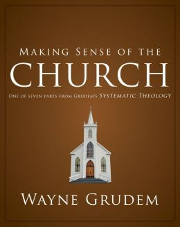 Making Sense of the Church: One of Seven Parts from Grudem's Systematic Theology