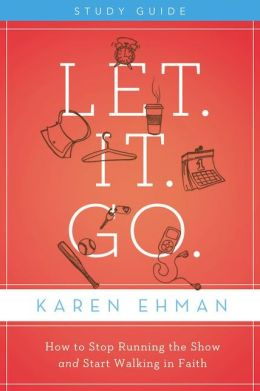 Let. It. Go. Study Guide: How to Stop Running the Show and Start Walking in Faith