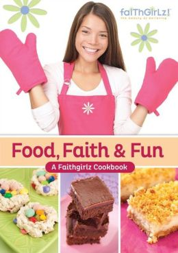 Food, Faith and Fun: A Faithgirlz! Cookbook