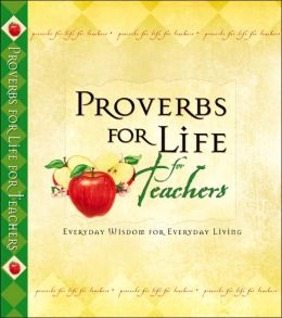 Proverbs for Life for Teachers: Everyday Wisdom for Everyday Living
