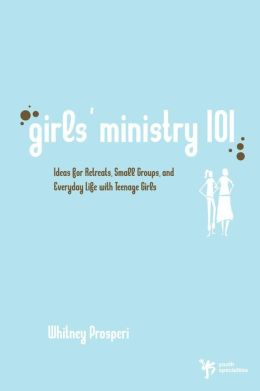 Girls' Ministry 101: Ideas for Retreats, Small Groups, and Everyday Life with Teenage Girls