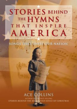 Stories Behind the Hymns That Inspire America: Songs That Unite Our Nation