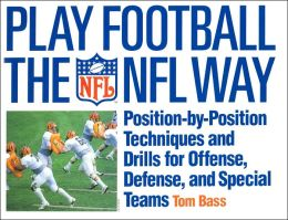 Play Football the NFL Way : Position-By-Position Techniques and Drills for Offense, Defense, and Special Teams