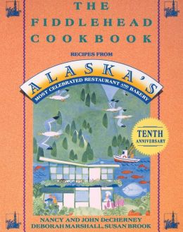 Fiddlehead Cookbook: Recipes from Alaska's Most Celebrated Restaurant and Bakery