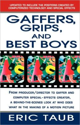 Gaffers, Grips, and Best Boys: From Producer/Director to Gaffer and Computer Special Effects Creator, a Behind-the-Scenes Look at Who Does What in the Making of a Motion Picture