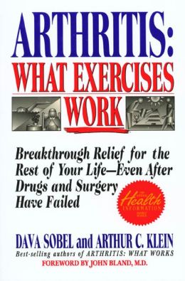 Arthritis, What Exercises Work: Breakthrough Relief for the Rest of Your Life, Even after Drugs and Surgery Have Failed