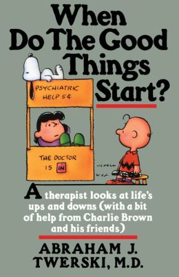 When Do the Good Things Start?: A Therapist Looks at Life's Ups and Downs(with a bit of help from Charlie Brown and his friends)