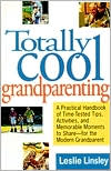 Totally Cool Grandparenting: A Practical Handbook of Time-Tested Tips, Activities, and Memorable to Share-for the Modern Grandparent