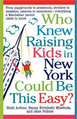 Who Knew Raising Kids in New York Could Be This Easy?: From Playgrounds to Preschools, Strollers to Sneakers, Eateries to Excursions - Everything a Manhattan Parent Needs to Know