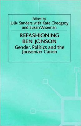Refashioning Ben Jonson: Gender, Politics and the Jonsonian Canon